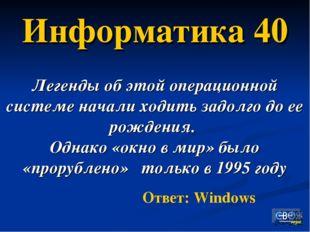 Информатика 40 Легенды об этой операционной системе начали ходить задолго до