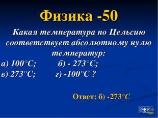 Ответ: б) -273°С Физика -50 Какая температура по Цельсию соответствует абсолю