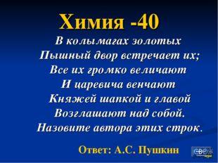 Химия -40 В колымагах золотых Пышный двор встречает их; Все их громко величаю