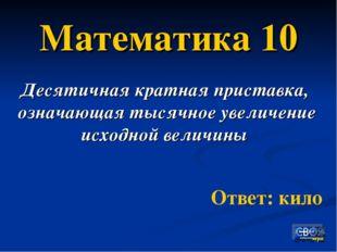 Математика 10 Десятичная кратная приставка, означающая тысячное увеличение ис