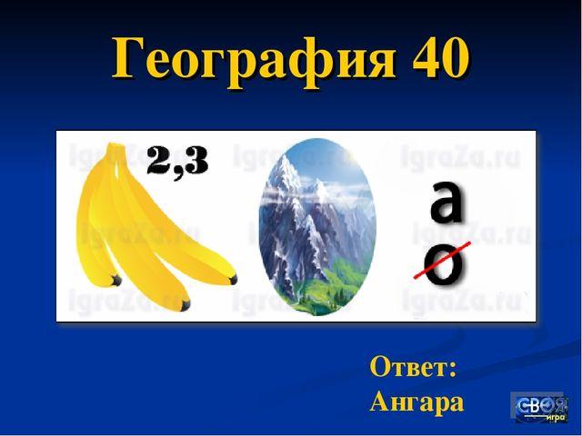 География 40 Ответ: Ангара