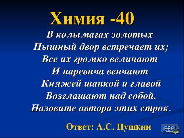 Химия -40 В колымагах золотых Пышный двор встречает их; Все их громко величаю...