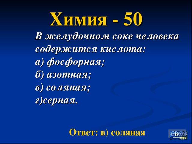 Химия - 50 В желудочном соке человека содержится кислота: а) фосфорная; б) аз...