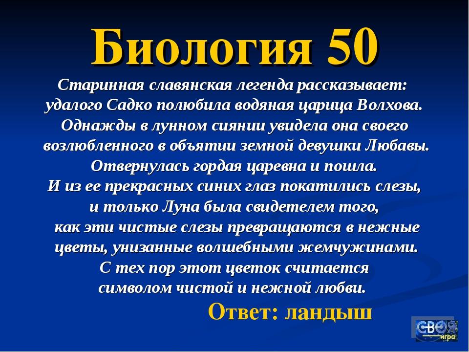Биология 50 Старинная славянская легенда рассказывает: удалого Садко полюбила...