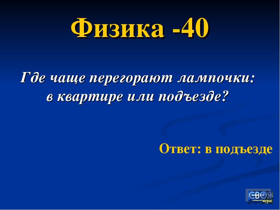 Ответ: в подъезде Физика -40 Где чаще перегорают лампочки: в квартире или под...
