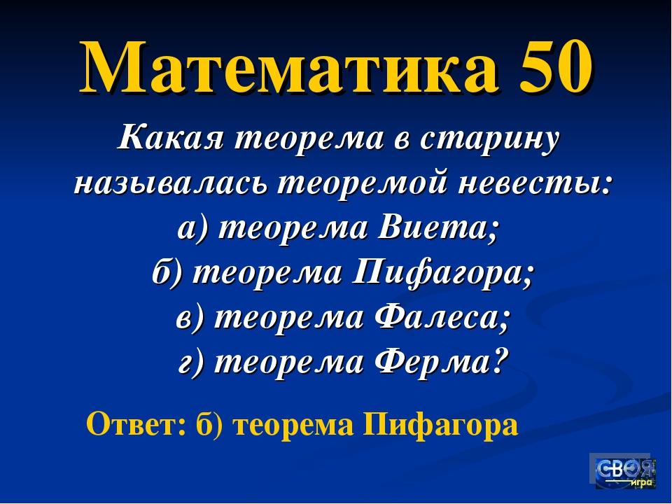 Математика 50 Какая теорема в старину называлась теоремой невесты: а) теорема...