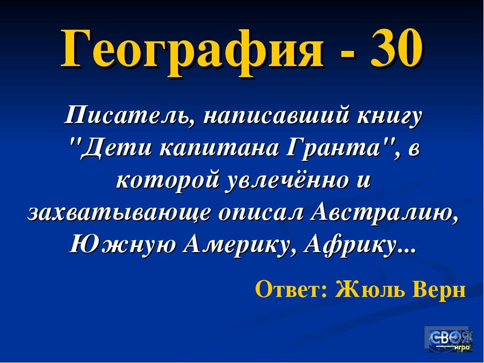 """География - 30 Писатель, написавший книгу """"Дети капитана Гранта"""", в которой у..."""