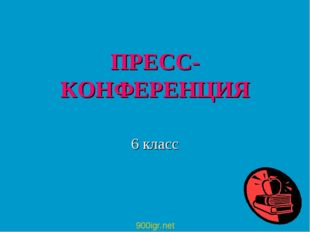 ПРЕСС-КОНФЕРЕНЦИЯ 6 класс 900igr.net