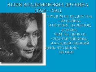 ЮЛИЯ ВЛАДИМИРОВНА ДРУНИНА (1924 - 1991) Я РОДОМ НЕ ИЗ ДЕТСТВА – ИЗ ВОЙНЫ, И П