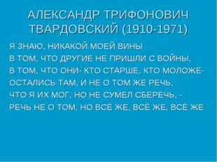 АЛЕКСАНДР ТРИФОНОВИЧ ТВАРДОВСКИЙ (1910-1971) Я ЗНАЮ, НИКАКОЙ МОЕЙ ВИНЫ В ТОМ,