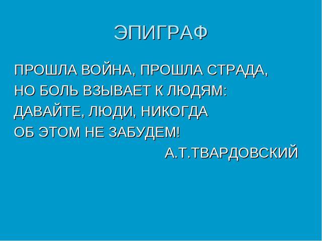 ЭПИГРАФ ПРОШЛА ВОЙНА, ПРОШЛА СТРАДА, НО БОЛЬ ВЗЫВАЕТ К ЛЮДЯМ: ДАВАЙТЕ, ЛЮДИ,...