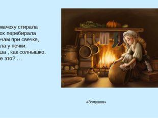 И на мачеху стирала И горох перебирала По ночам при свечке, А спала у печки.