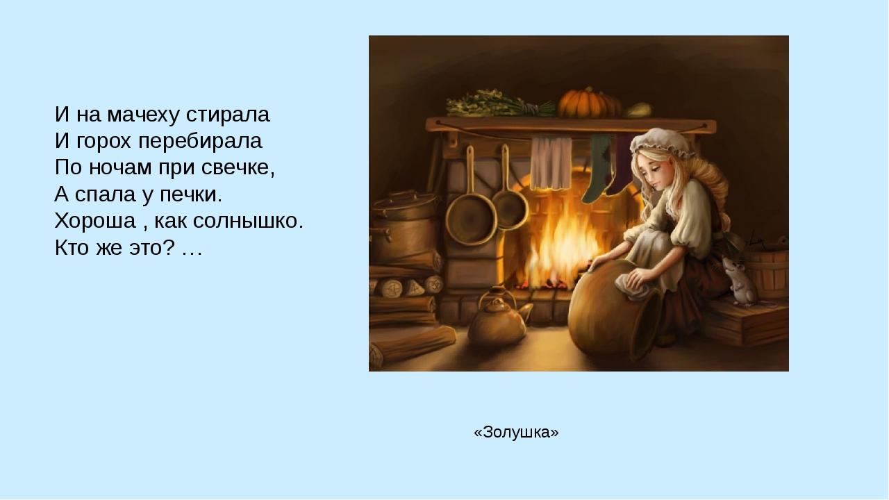 И на мачеху стирала И горох перебирала По ночам при свечке, А спала у печки....