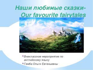 Наши любимые сказки- Our favourite fairytales Внеклассное мероприятие по англ