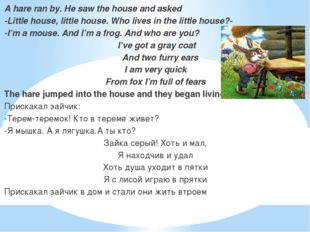 A hare ran by. He saw the house and asked -Little house, little house. Who l