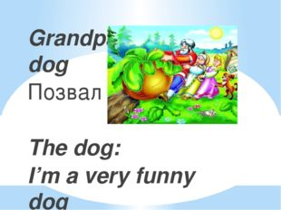 Grandpa called a dog Позвал дед Жучку The dog: I'm a very funny dog I can j