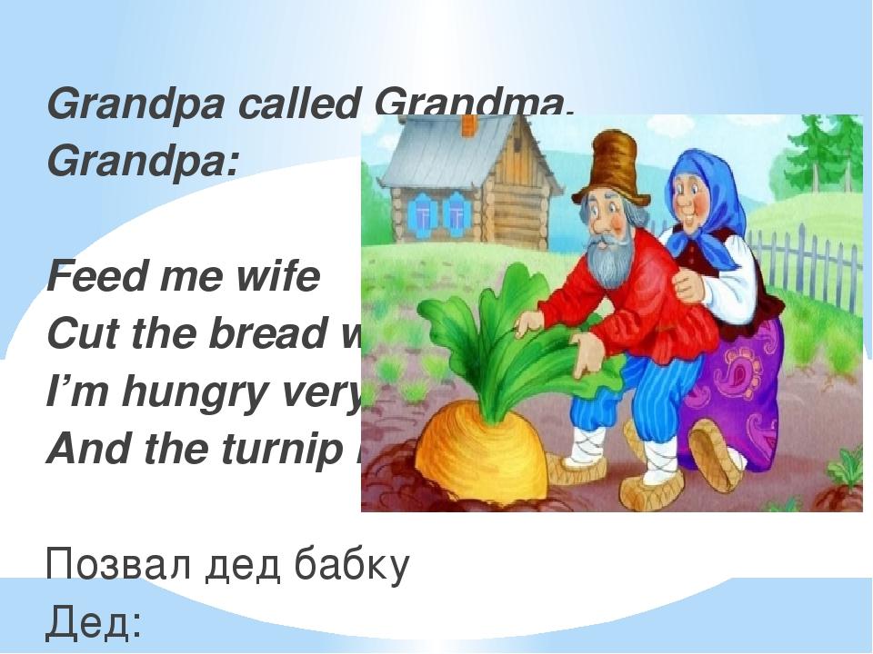 Grandpa called Grandma. Grandpa: Feed me wife Cut the bread with a knife I'm...