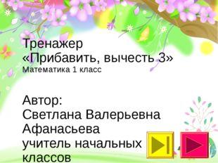 Тренажер «Прибавить, вычесть 3» Математика 1 класс Автор: Светлана Валерьевна