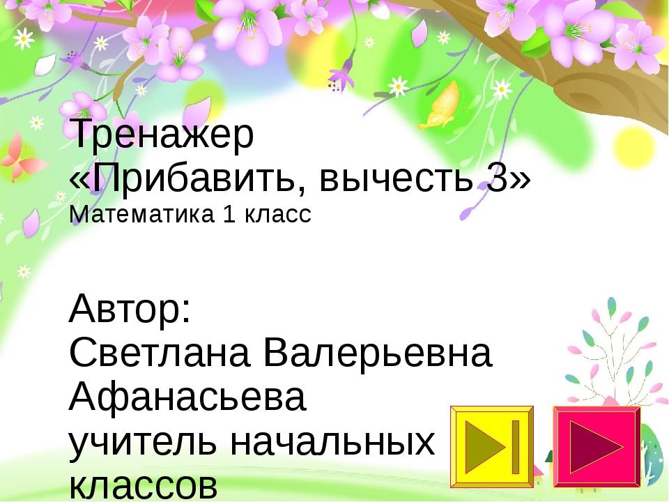 Тренажер «Прибавить, вычесть 3» Математика 1 класс Автор: Светлана Валерьевна...