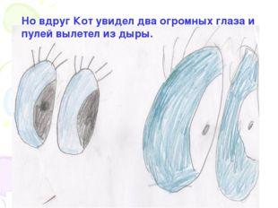 Но вдруг Кот увидел два огромных глаза и пулей вылетел из дыры.