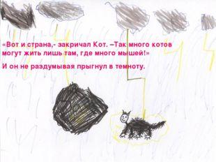 «Вот и страна,- закричал Кот. –Так много котов могут жить лишь там, где много