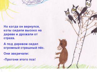 Но когда он вернулся, коты сидели высоко на дереве и дрожали от страха. А под