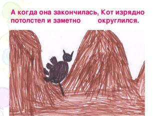 А когда она закончилась, Кот изрядно потолстел и заметно округлился.