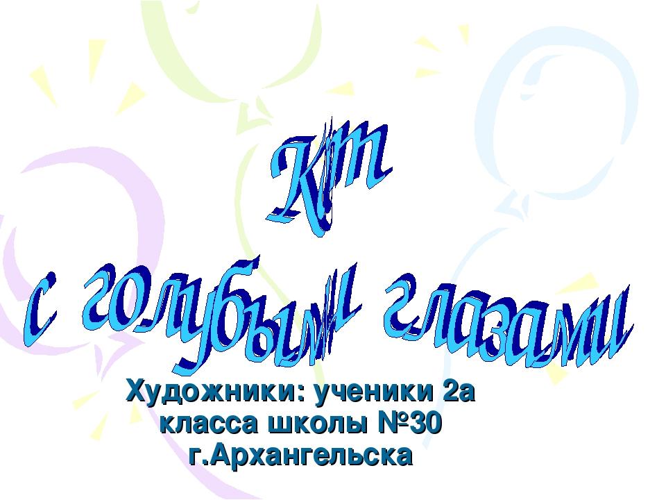 Художники: ученики 2а класса школы №30 г.Архангельска