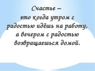 Счастье – это когда утром с радостью идёшь на работу, а вечером с радостью во