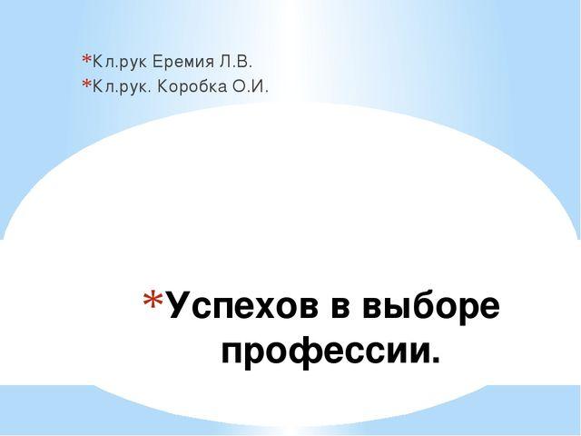 Успехов в выборе профессии. Кл.рук Еремия Л.В. Кл.рук. Коробка О.И.