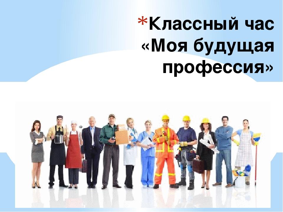Классный час «Моя будущая профессия»