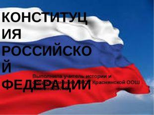 КОНСТИТУЦИЯ РОССИЙСКОЙ ФЕДЕРАЦИИ Выполнила учитель истории и обществознания М