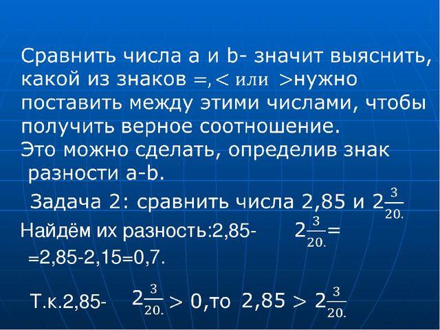 Найдём их разность:2,85- =2,85-2,15=0,7. Т.к.2,85-