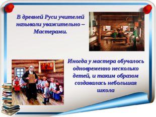 В древней Руси учителей называли уважительно – Мастерами. Иногда у мастера об