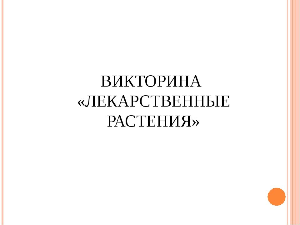 ВИКТОРИНА «ЛЕКАРСТВЕННЫЕ РАСТЕНИЯ»