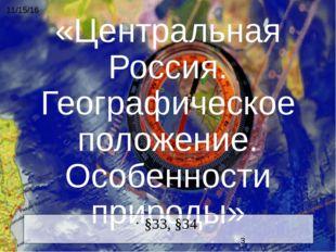 «Центральная Россия. Географическое положение. Особенности природы» §33, §34