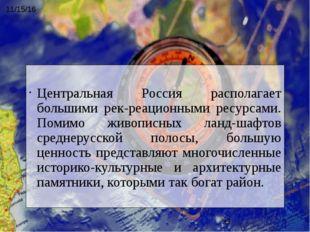 Центральная Россия располагает большими рекреационными ресурсами. Помимо жи
