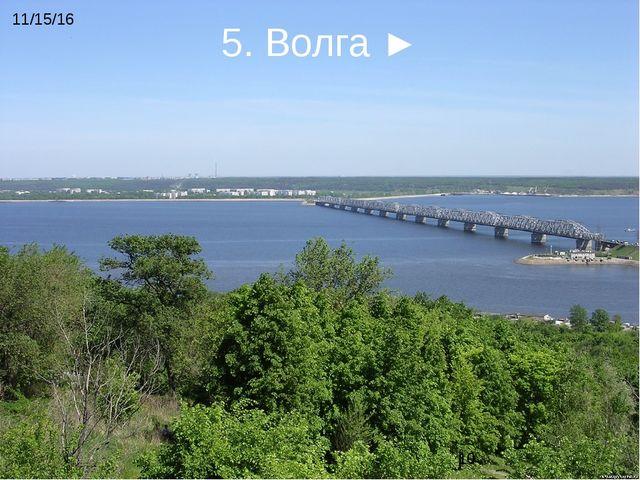 5. Волга ►