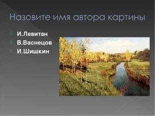 И.Левитан В.Васнецов И.Шишкин