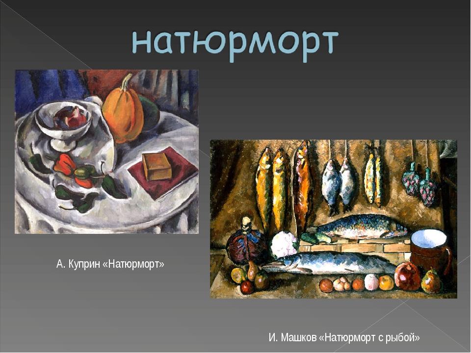 А. Куприн «Натюрморт» И. Машков «Натюрморт с рыбой»