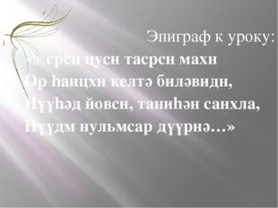 Эпиграф к уроку: «Ɵсрсн цусн тасрсн махн Ор hанцхн келтә биләвидн, Нүүhәд йов