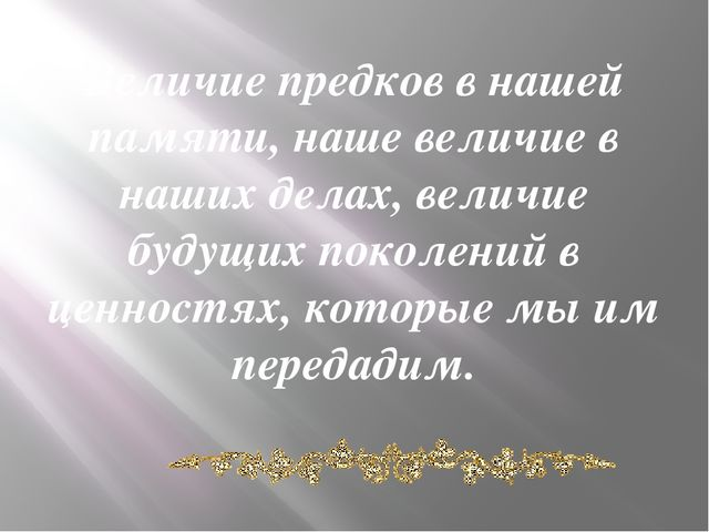 Величие предков в нашей памяти, наше величие в наших делах, величие будущих п...