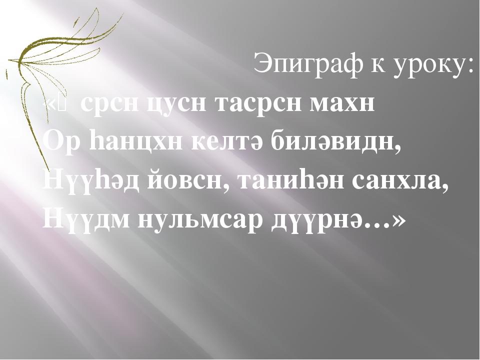 Эпиграф к уроку: «Ɵсрсн цусн тасрсн махн Ор hанцхн келтә биләвидн, Нүүhәд йов...