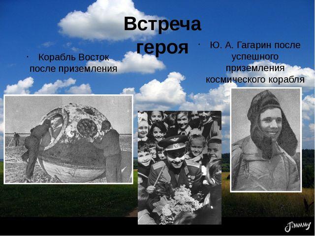 Встреча героя Корабль Восток после приземления Ю. А. Гагарин после успешного...