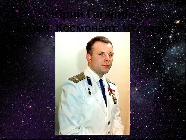 Юрий Гагарин- Герой, Космонавт, Человек