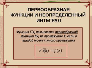 ПЕРВООБРАЗНАЯ ФУНКЦИИ И НЕОПРЕДЕЛЕННЫЙ ИНТЕГРАЛ Функция F(x) называется перво