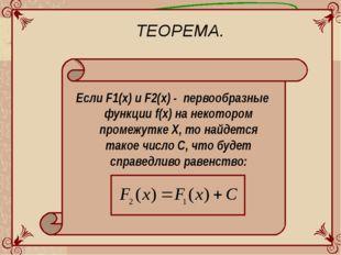 ТЕОРЕМА. Если F1(x) и F2(x) - первообразные функции f(x) на некотором промежу