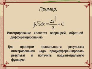 Пример. Интегрирование является операцией, обратной дифференцированию. Для пр