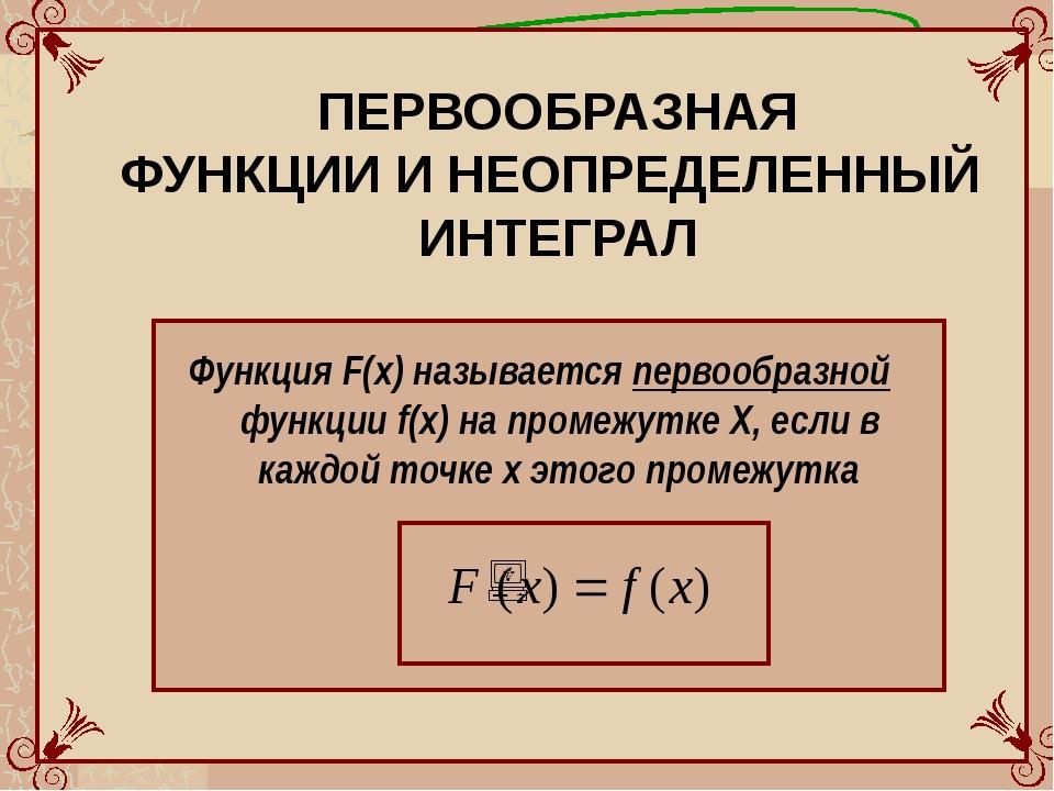 ПЕРВООБРАЗНАЯ ФУНКЦИИ И НЕОПРЕДЕЛЕННЫЙ ИНТЕГРАЛ Функция F(x) называется перво...