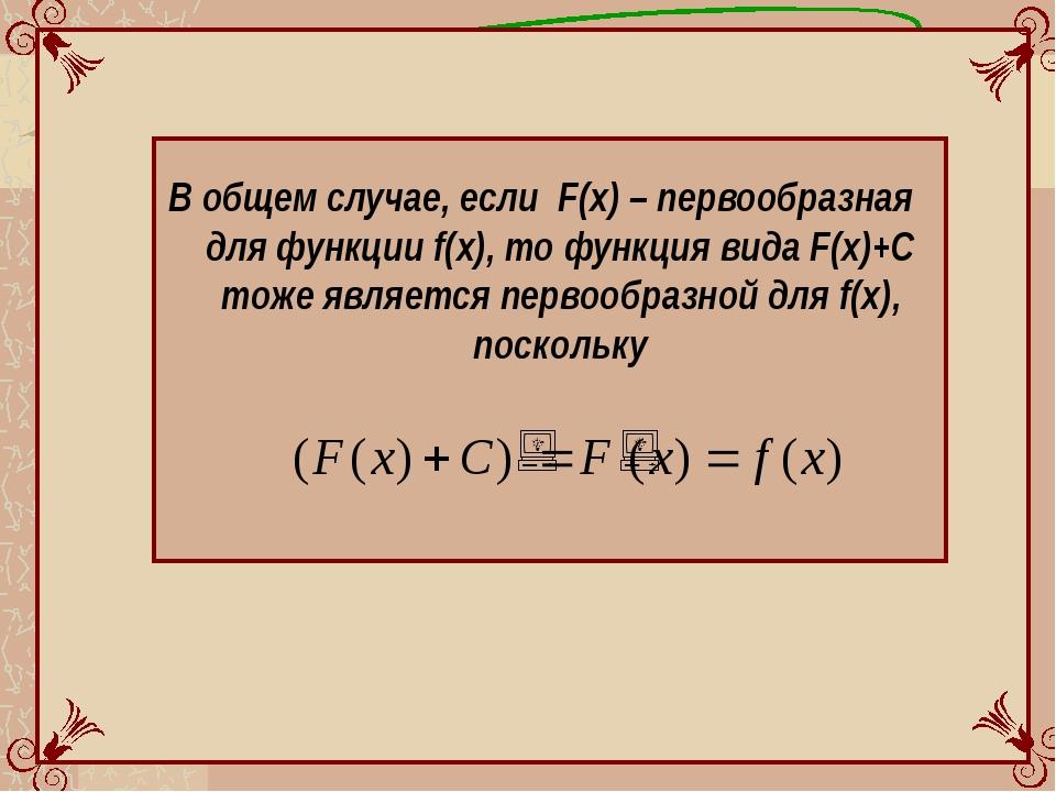 В общем случае, если F(x) – первообразная для функции f(x), то функция вида...